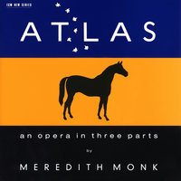 ATLAS - An Opera In Three Parts — Meredith Monk