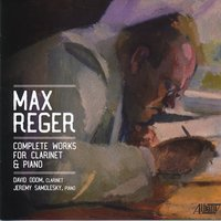 Max Reger: Complete Works for Clarinet and Piano — Max Reger, David Odom, Jeremy Samolesky