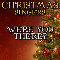 Were You There? — Christmas Singers