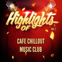 Highlights of Cafe Chillout Music Club, Vol. 1 — Café Chillout Music Club