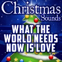 What the World Needs Now Is Love — Christmas Sounds