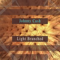 Light Branched — Johnny Cash