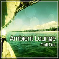 Ambient Lounge – Positive Vibrations of Deep Chill Out Music, Pure Chill, Deep Relaxation, Ambient Music, Ibiza Lounge, Beach Music — The Best Of Chill Out Lounge