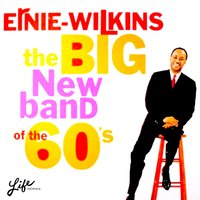 The Big New Band of the 60's — Ernie Wilkins, The Ernie Wilkins Orchestra