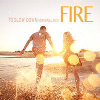 To Slow Down — Fire