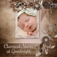 Classical Music at Goodnight – Music for Baby, Lullabies to Bed, Calmer Dream Baby — Lullabyes