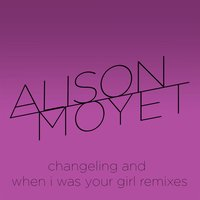 Changeling and When I Was Your Girl Remixes — Alison Moyet