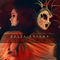 All I Want Is You — Delta Enigma