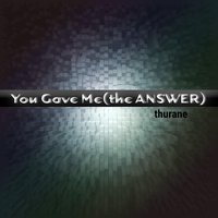 You Gave Me (The Answer) — Thurane