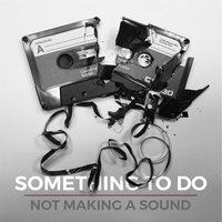 Not Making a Sound — Something To Do