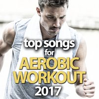 Top Songs for Aerobic Workout 2017 — сборник