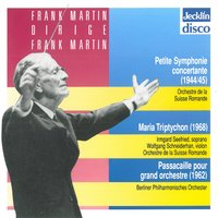 Frank Martin dirige Frank Martin: Petite symphonie concertante, Maria Triptychon & Passacaille pour grand orchestre — Irmgard Seefried, Germaine Vaucher-Clerc, Eva Hunziker, Irmgard Seefried, Eva Hunziker, Germaine Vaucher-Clerc