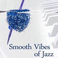 Smooth Vibes of Jazz – Mellow Sounds of Jazz, Gentle Instrumental Piano, Vibes Jazz Music to Relax — Smooth Jazz Band