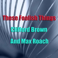 These Foolish Things — Clifford Brown, Max Roach