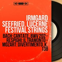 Bach: Cantate, BWV 202 - Respighi: Il tramonto - Mozart: Divertimento, K. 138 — Irmgard Seefried, Lucerne Festival Strings, Иоганн Себастьян Бах