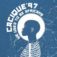 We Used to Be Africans — Cacique'97