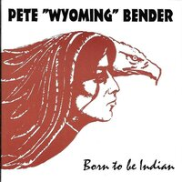 "Born to be Indian — Pete ""Wyoming"" Bender, Pete Bender"