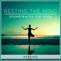 Resting the Mind: Soundtracks for Yoga - Healing — Tranquil Sounds