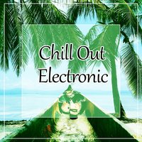 Chill Out Electronic – Electronic Vibes of Chill Out Music, Summer Love, Beach Party, Spring Break, Summertime Chill, Relax Music — Lounge Café
