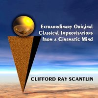 Extraordinary Original Classical Improvisations from a Cinematic Mind — Clifford Ray Scantlin