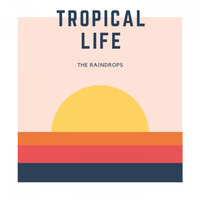 Tropical Life — The Raindrops