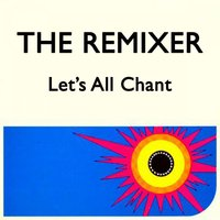 Let's All Chant — The Remixer
