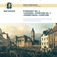 Ludwig van Beethoven: Symphony No. 2 / Leonore Overture No. 2 / The Creatures of Prometheus (Leipzig Gewandhaus Orchestra, Konwitschny) — Franz Konwitschny & Leipzig Gewandhaus Orchestra