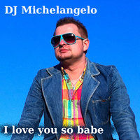I love you so babe — DJ Michelangelo