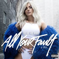 All Your Fault: Pt. 1 — Bebe Rexha