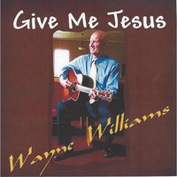 Give Me Jesus — Wayne Williams