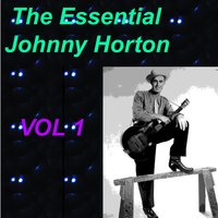 The Essential Johnny Horton 1956-1960 Vol. 1 — Johnny Horton