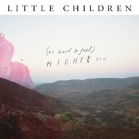 (we used to feel) Higher, Pt. II — Little Children