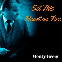 Set This Heart on Fire — Monty Greig