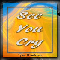 See You Cry — The Wanderers