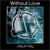 Without Love — Jay & Kay