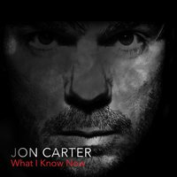 What I Know Now — Jon Carter