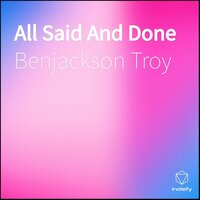 All Said And Done — Benjackson Troy