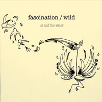 Us and the Water — Fascination, Wild