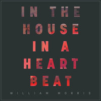 In the House, In a Heartbeat — William Morris