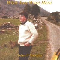 Wish You Were Here — John P Murphy
