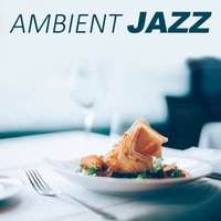 Ambient Jazz – Most Popular Jazz Sounds for Restaurant & Time for Dinner — сборник