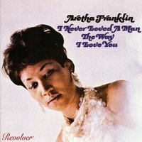 I Never Loved A Man The Way I Love You — Aretha Franklin