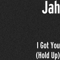 I Got You (Hold Up) — Jah
