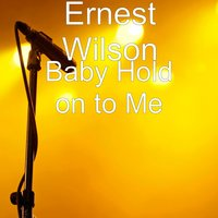 Baby Hold on to Me — Ernest Wilson