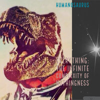 Everything (The Infinite Complexity of Nothingness) — Humanosaurus