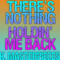There's Nothing Holdin' Me Back — K. Masterpieces