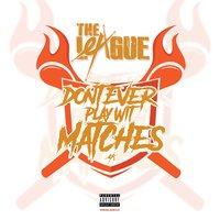 Don't Ever Play Wit Matches — The League
