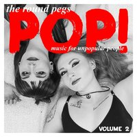 Pop! Music for Unpopular People, Vol. 2 — The Round Pegs
