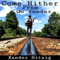 Come Hither from Go Yonder — Xander Hitzig