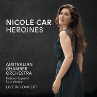 Heroines — Nicole Car, Australian Chamber Orchestra, Richard Tognetti
